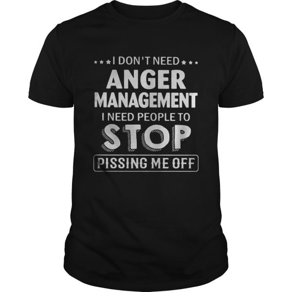 I dont need Anger Management I need people to stop pissing me off  Unisex