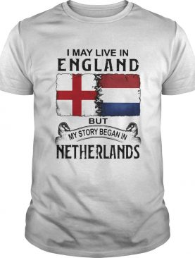 I may live in ENGLAND but my story began in NETHERLANDS shirt