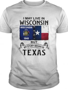 I may live in Wisconsin but my story began in Texas shirt