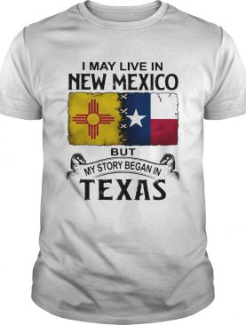 I may live in new mexico but my story began in texas shirt