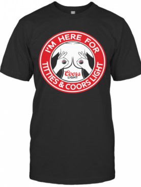I'M Here For Titties And Coors Light T-Shirt
