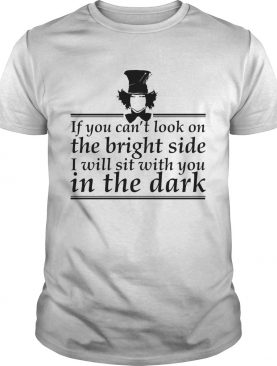If You Cant Look On The Bright Side I Will Set With You In The Dark shirt