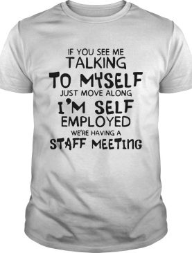 If You See Me Talking To Myself Just Move Along Im Self Employed Were Having A Staff Meeting shirt