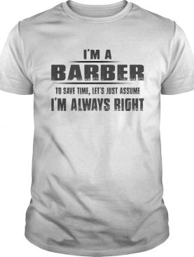 Im A Barber To Save Time Lets Just Assume Im Always Right shirt