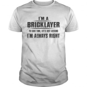 Im A Bricklayer To Save Time Lets Just Assume Im Always Right  Unisex