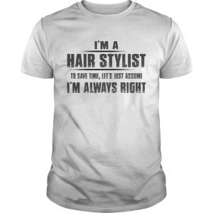 Im A Hair Stylist To Save Time Lets Just Assume Im Always Right  Unisex