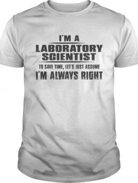 Im A Laboratory Scientist To Save Time Lets Just Assume Im Always Right shirt