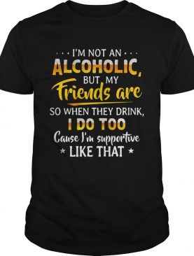Im Not An Alcoholic But My Friends Are So When They Drink I Do Too shirt