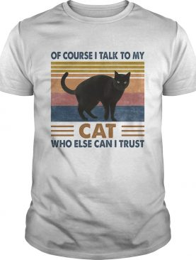 Of Course I Talk To My Cat Black Who Else Can I Trust Vintage Retro shirt