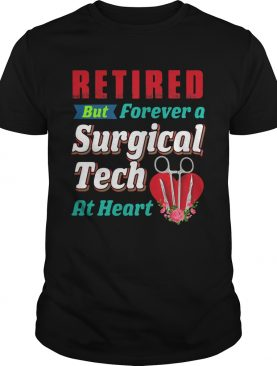 Retired But Forever A Surgical Tech At Hear shirt