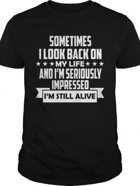 Sometimes I Look Back On My Life And Im Seriously Impressed Im Still Alive shirt