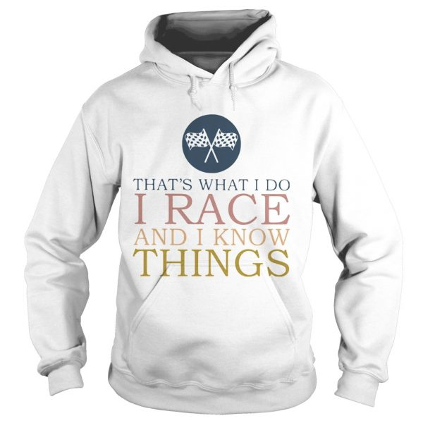 Thats What I Do I Race And I Know Things  Hoodie