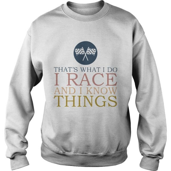 Thats What I Do I Race And I Know Things  Sweatshirt