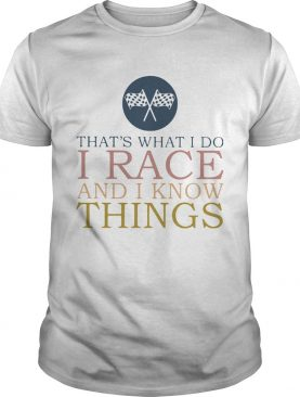 Thats What I Do I Race And I Know Things shirt