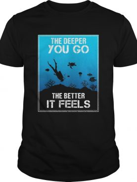 The Deeper You Go The Better Ir Feels Ocean Diver Fish Turtle shirt