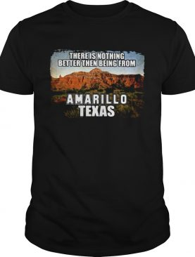 There is nothing better then being from amarillo texas shirt