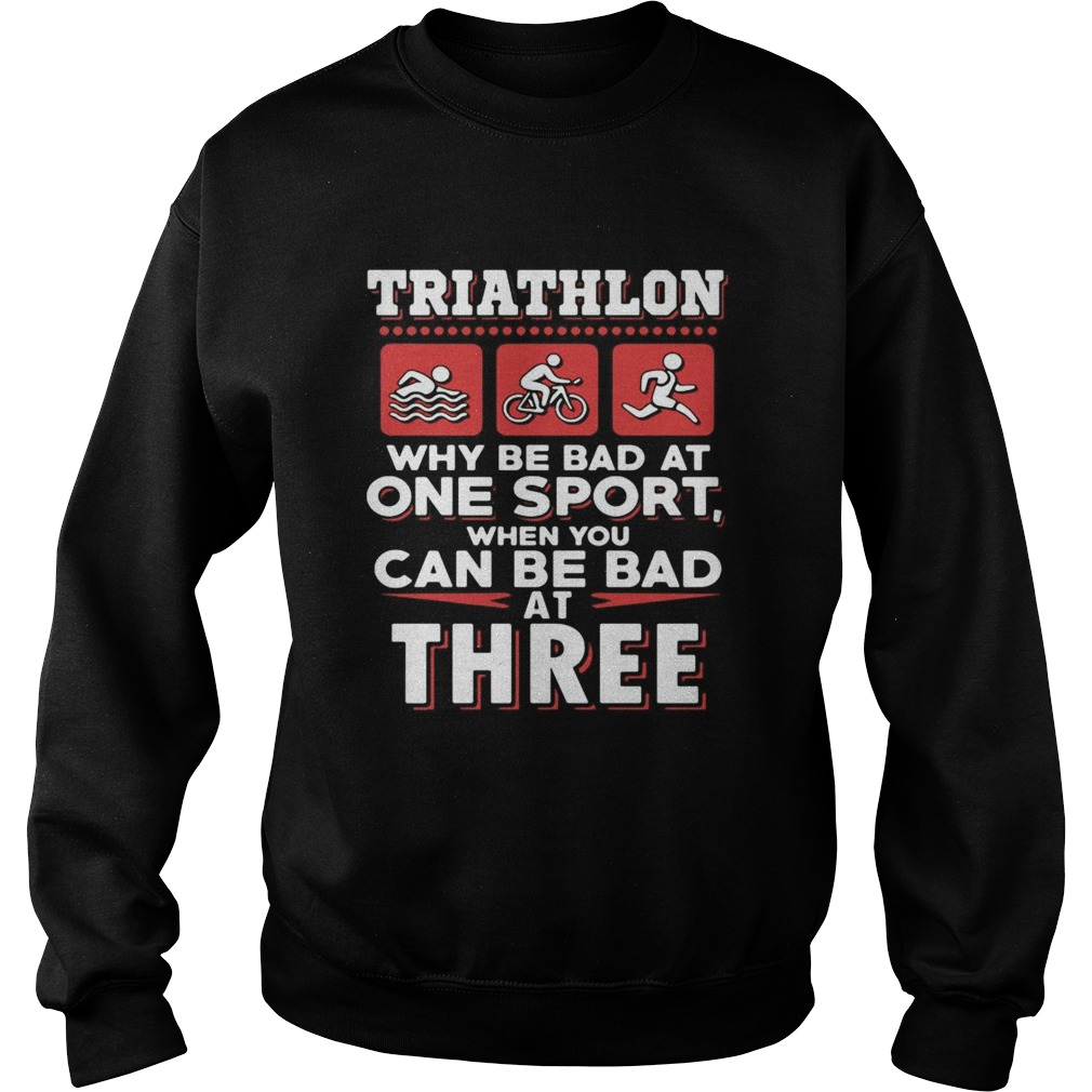 Triathlon why be bad at one sport when you can be bad at three black  Sweatshirt