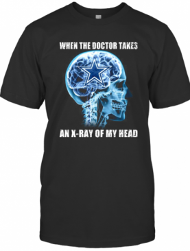 When The Doctor Takes An X Ray Of My Head Dallas Cowboys T-Shirt