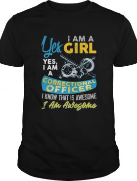 Yes i am a girl yes i am a correctional officer i know that is awesome i am awesome shirt