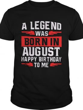 A Legend Was Born In August Happy Birthday To Me shirt