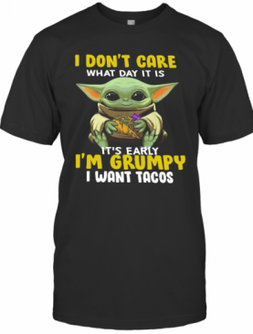 Baby Yoda I Dont Care What Day It Is Its Early Im Grumpy I Want Tacos T-Shirt
