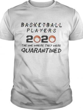 Basketball players 2020 the one where they were quarantined mask shirt
