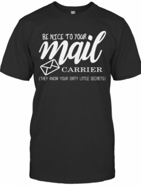 Be Nice To Your Mail Carrier They Know Your Dirty Little Secrets T-Shirt
