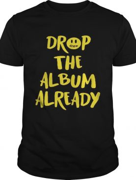 Drop the album already shirt