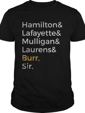 Hamilton and lafayette and mulligan and laurens and burr sir shirt