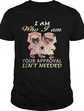 I Am Who I Am Your Approval Isnt Needed Dog Pig shirt