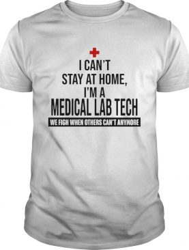 I Cant Stay At Home Im A Medical Lab Tech We Fight shirt