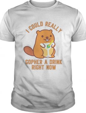 I Could Really Gopher A Drink Right Now shirt