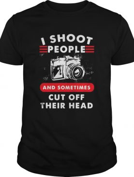 I SHOOT PEOPLE AND SOMETIMES CUT OFF THEIR HEAD CAMERA shirt