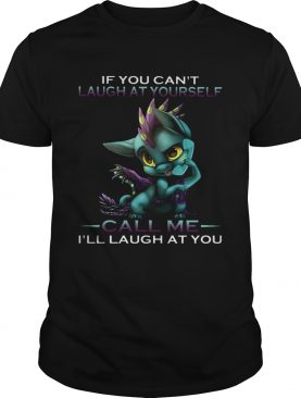 IF YOU CANT LAUGH AT YOURSELF CALL ME ILL LAUGH AT YOU DRAGON shirt
