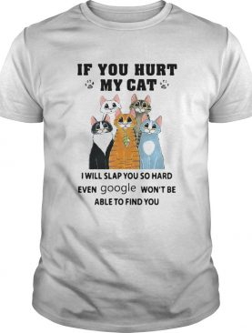 If You Hurt My Cat I Will Slap You So Hard Even Google Wont Be Able To Find You shirt