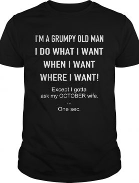 Im A Grumpy Old Man I Do What I Want When I Want Where I Want Except I Gotta Ask My October Wife O