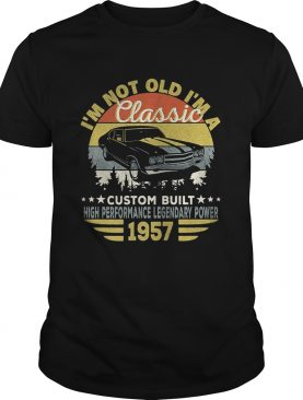 Im not old im a classic custom built high performance legendary power 1957 vintage retro shirt