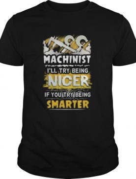 Machinist ill try being nicer if you try being smarter shirt
