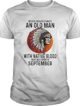Never Underestimate An Old Man With Native Blood Who Was Born In September Sunset shirt