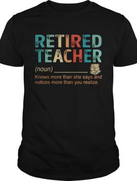 Retired Teacher Knows more than she says and notices more than you realize shirt
