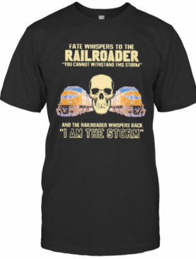 Skull Fate Whispers To The Railroader You Cannot Withstand The Storm And The Railroad Back I Am The Storm T-Shirt