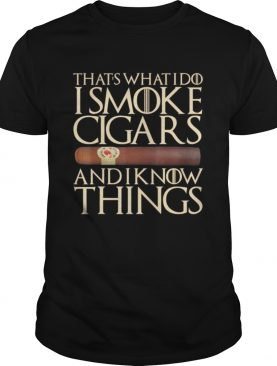 Thats What I Do I Smoke Cigars And I Know Things shirt