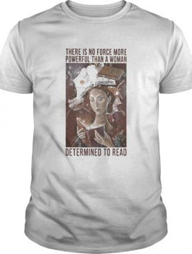 There is no force more powerful than a woman determined to read shirt