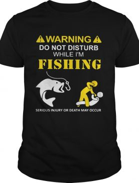 Warning do not disturb while Im fishing serious injury or death may occur shirt