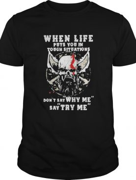 When Life Puts You In Tough Situations Dont Say Why Me Say Try Me Skull shirt