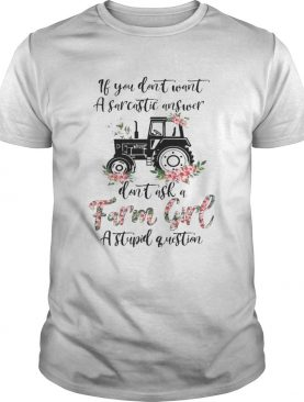 if you dont want a sarcastic answer dont ask a farm girl stupid question shirt