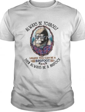 Always Be Yourself Unless You Can Be A Bigfoot Then Always Be A Bigfoot shirt