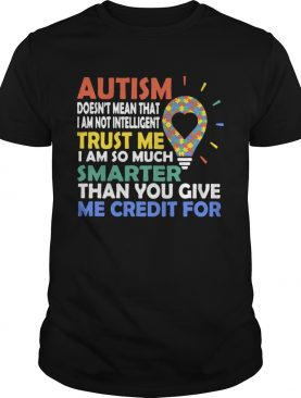 Autism Doesnt Mean That I Am Not Intelligent Trust Me I Am So Much Smarter Than You Give Me Credit