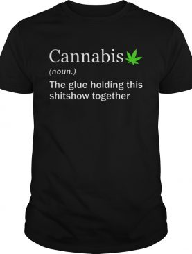 Cannabis Noun The Glue Holding This Shitshow Together shirt