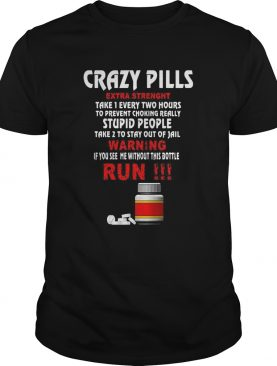 Crazy Pills Extra Strenght Take 1 Every Two Hours Stupid People Warning Run shirt